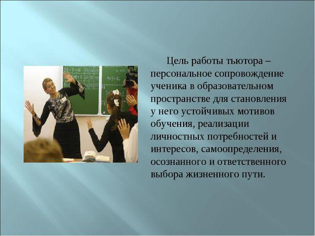 Цель работы тьютора – персональное сопровождение ученика в образовательном пр...