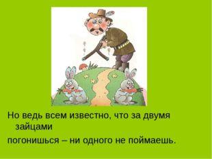 Но ведь всем известно, что за двумя зайцами погонишься – ни одного не поймаешь.