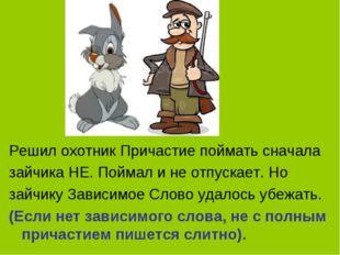 Решил охотник Причастие поймать сначала зайчика НЕ. Поймал и не отпускает. Но