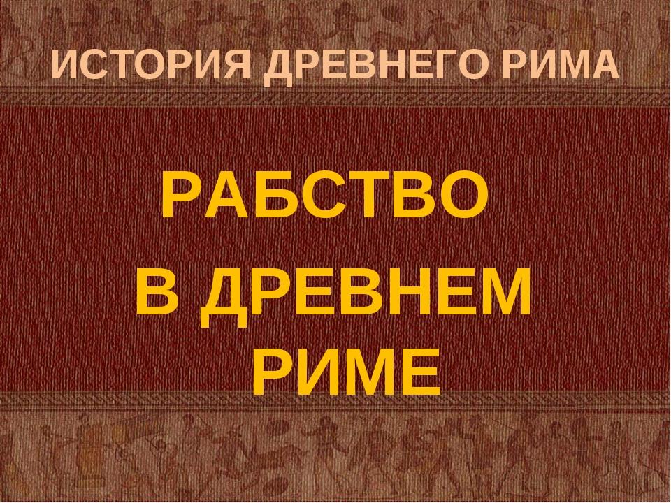 ИСТОРИЯ ДРЕВНЕГО РИМА РАБСТВО В ДРЕВНЕМ РИМЕ