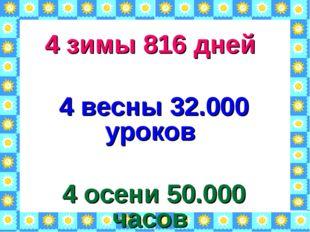 4 зимы 816 дней 4 весны 32.000 уроков 4 осени 50.000 часов