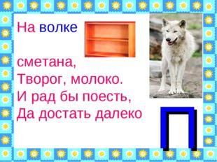 На волке – сметана, Творог, молоко. И рад бы поесть, Да достать далеко П