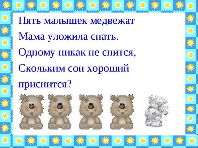 Пять малышек медвежат Мама уложила спать. Одному никак не спится, Скольким со...