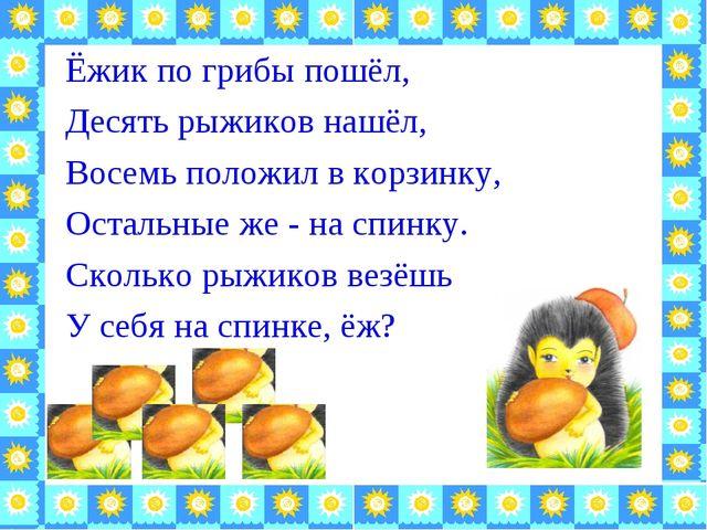 Ёжик по грибы пошёл, Десять рыжиков нашёл, Восемь положил в корзинку, Остальн...