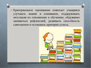 Критериальное оценивание помогает учащимся улучшать знание и понимание, подде