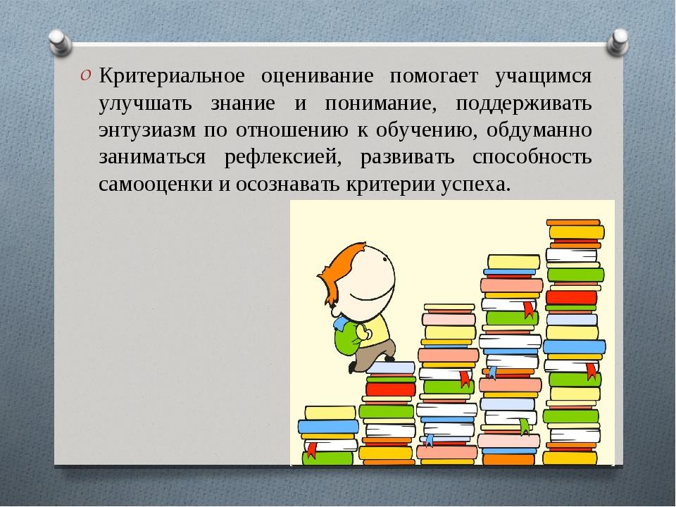 Критериальное оценивание помогает учащимся улучшать знание и понимание, подде...