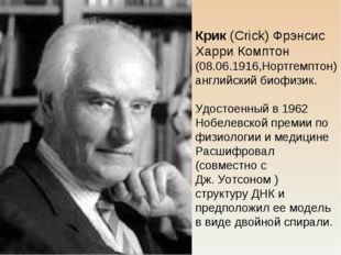 Крик (Crick) Фрэнсис Харри Комптон (08.06.1916,Нортгемптон) английский биофиз