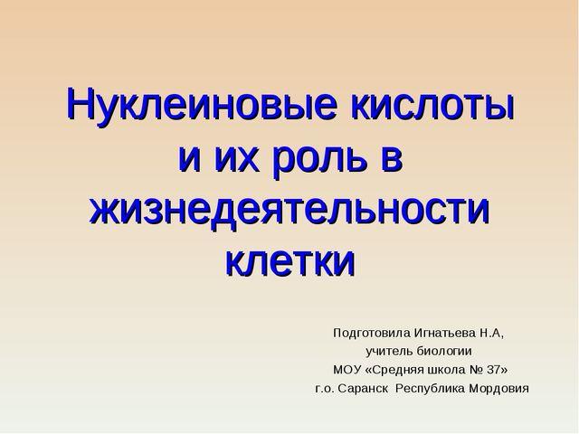 Нуклеиновые кислоты и их роль в жизнедеятельности клетки Подготовила Игнатьев...