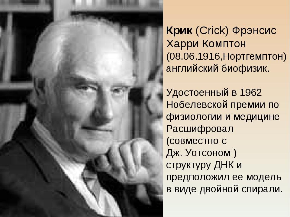 Крик (Crick) Фрэнсис Харри Комптон (08.06.1916,Нортгемптон) английский биофиз...