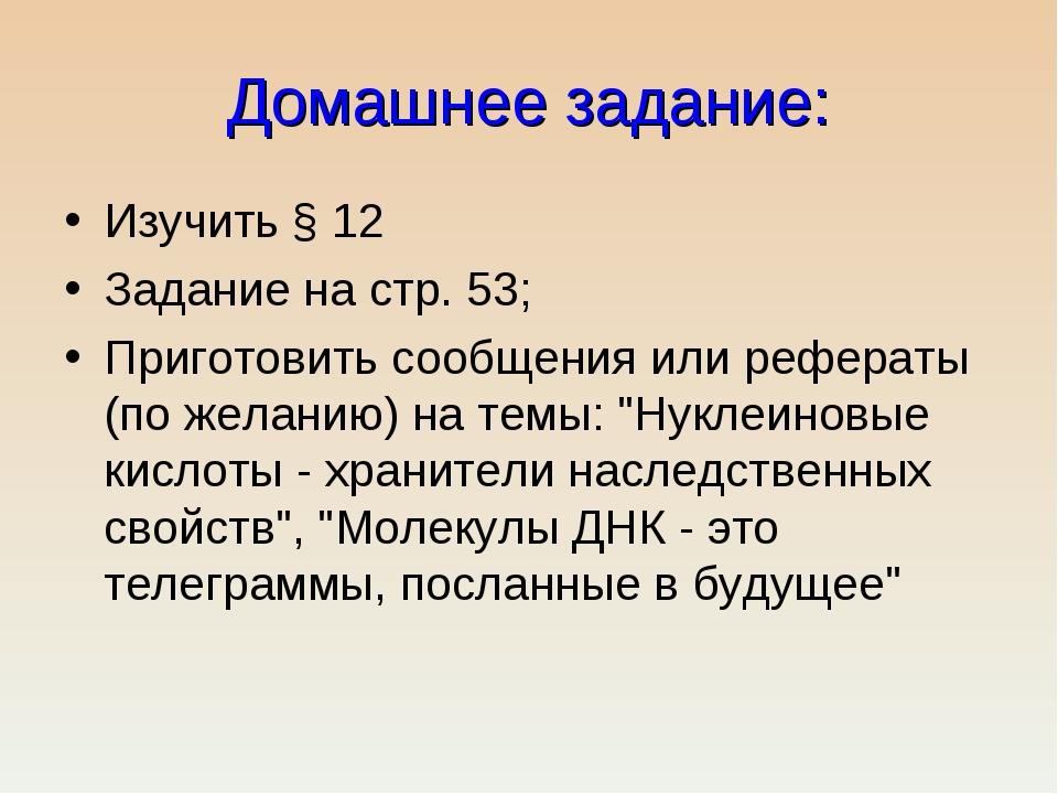 Домашнее задание: Изучить § 12 Задание на стр. 53; Приготовить сообщения или...