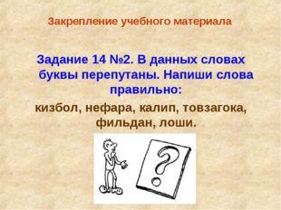 Закрепление учебного материала Задание 14 №2. В данных словах буквы перепута