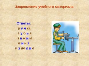 Ответы: р у ч ка з у б ь я з а ж и м в и н т и з де л и е Закрепление учебно
