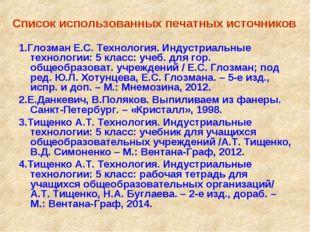 Список использованных печатных источников 1.Глозман Е.С. Технология. Индустр
