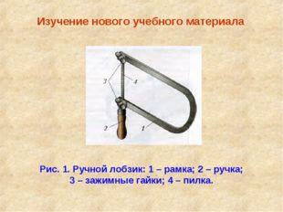 Изучение нового учебного материала Рис. 1. Ручной лобзик: 1 – рамка; 2 – руч
