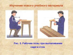 Изучение нового учебного материала Рис. 5. Рабочие позы при выпиливании сидя