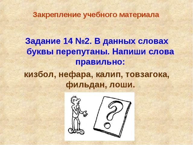 Закрепление учебного материала Задание 14 №2. В данных словах буквы перепута...