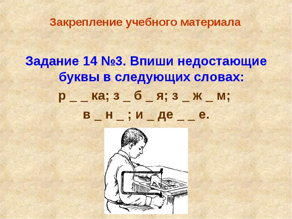 Закрепление учебного материала Задание 14 №3. Впиши недостающие буквы в след...