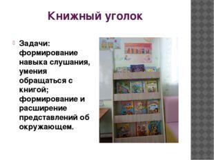 Книжный уголок Задачи: формирование навыка слушания, умения обращаться с книг