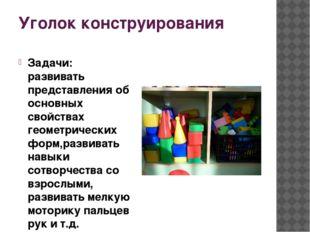 Уголок конструирования Задачи: развивать представления об основных свойствах