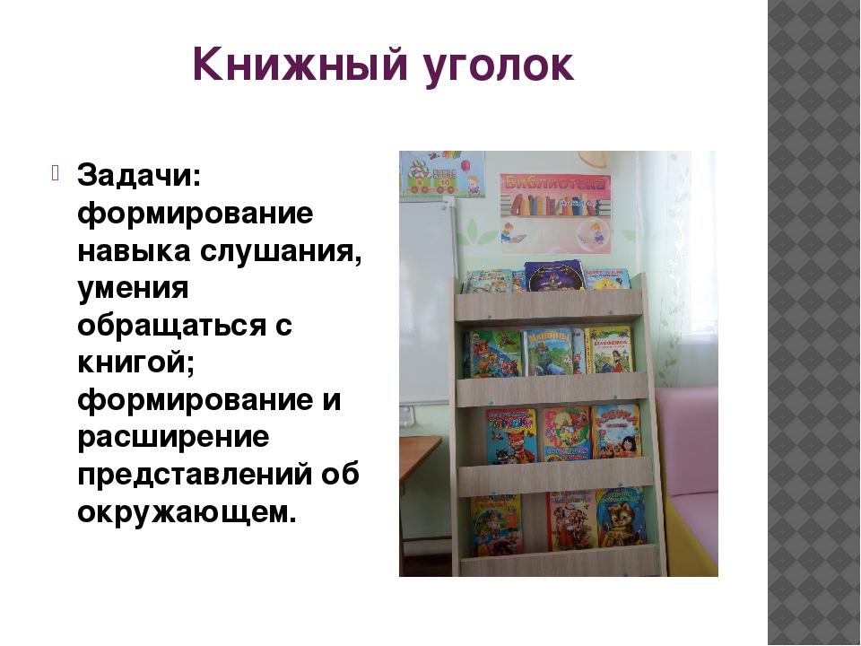 Книжный уголок Задачи: формирование навыка слушания, умения обращаться с книг...