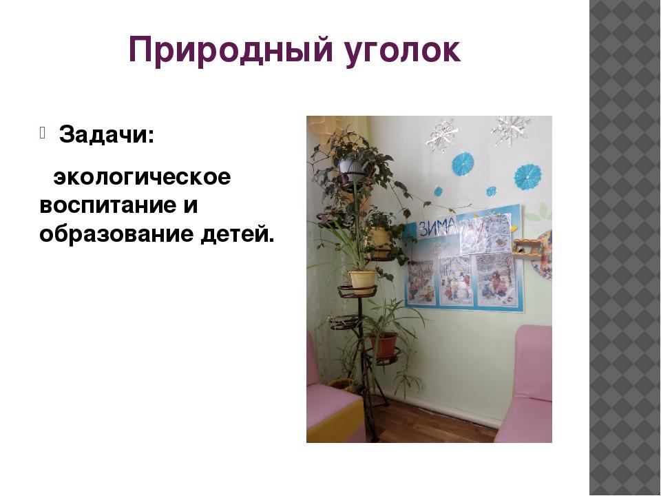 Природный уголок Задачи: экологическое воспитание и образование детей.