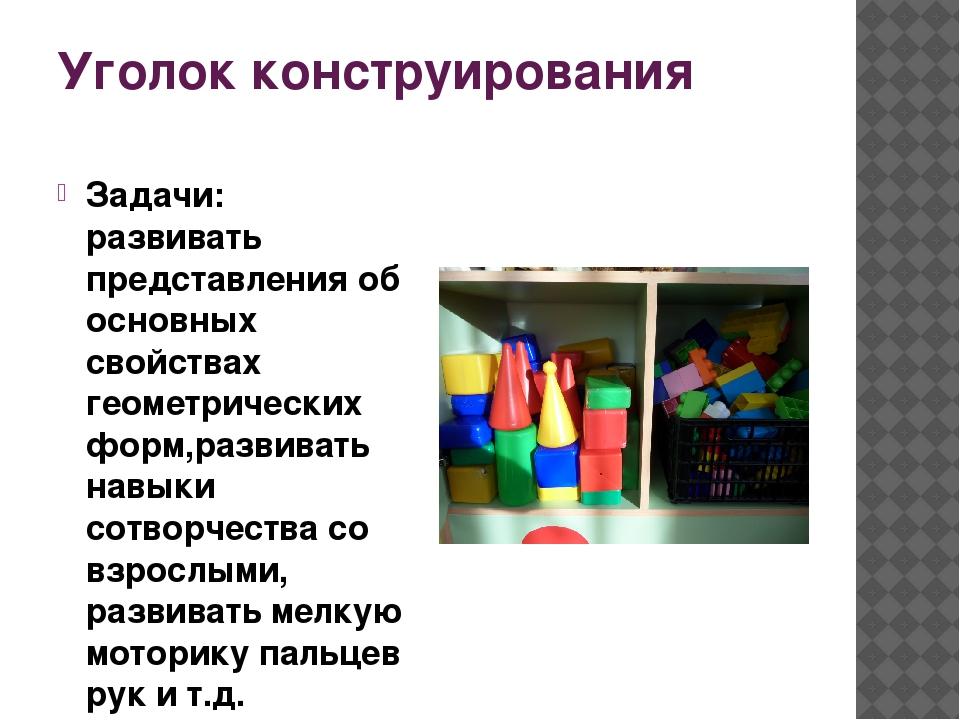 Уголок конструирования Задачи: развивать представления об основных свойствах...
