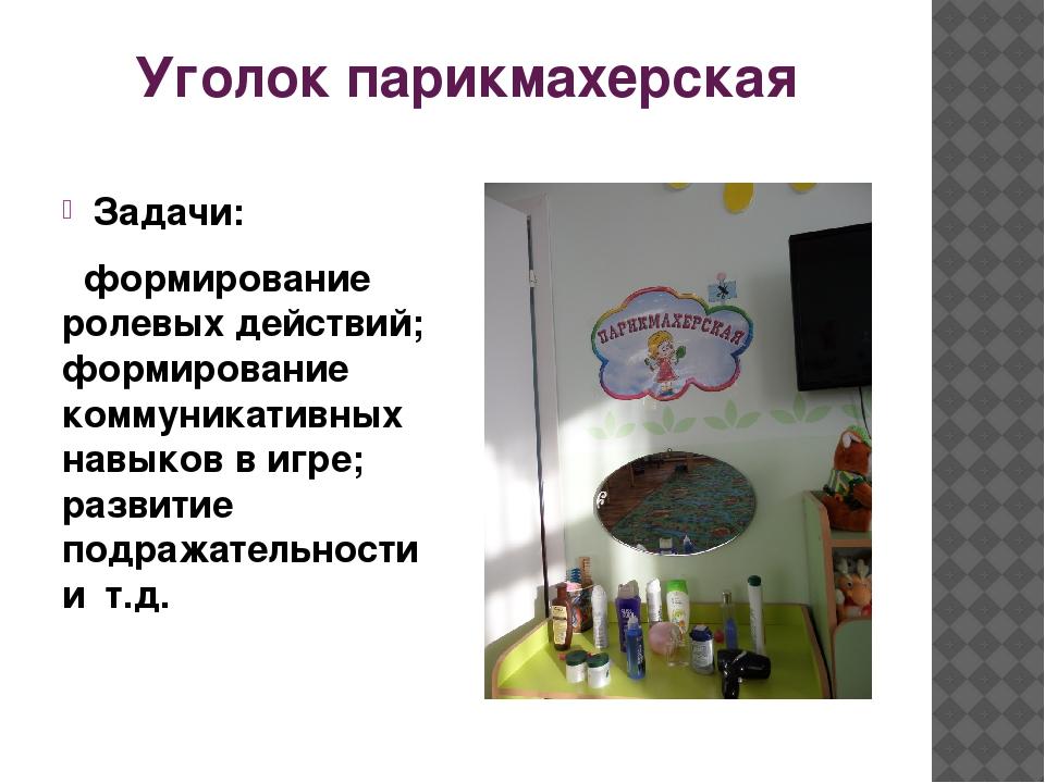 Уголок парикмахерская Задачи: формирование ролевых действий; формирование ком...