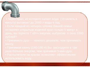 • Через кран, из которого капает вода (10 капель в минуту) вытекает до 2000