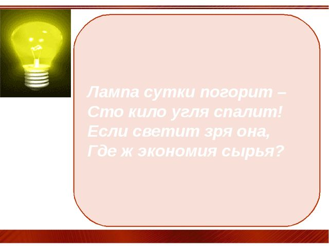 Лампа сутки погорит – Сто кило угля спалит! Если светит зря она, Где ж эконом...
