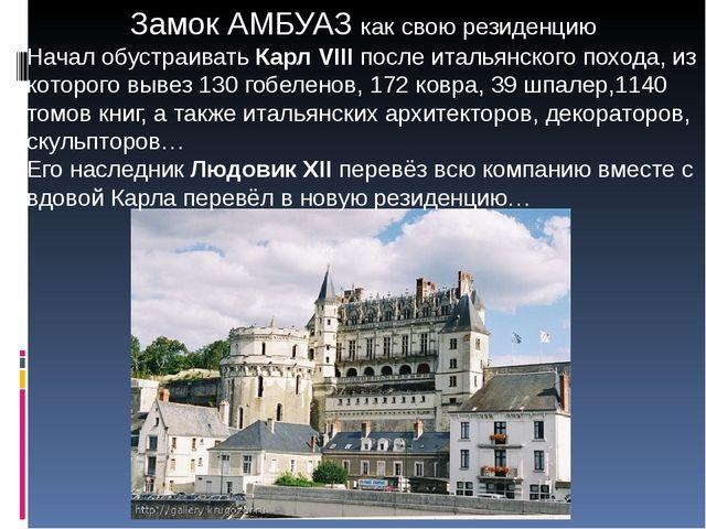 Замок АМБУАЗ как свою резиденцию Начал обустраивать Карл VIII после итальянск...