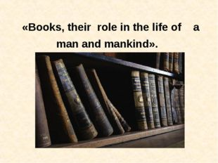 «Books, their role in the life of a man and mankind».