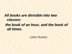 All books are divisible into two classes: the book of an hour, and the book o