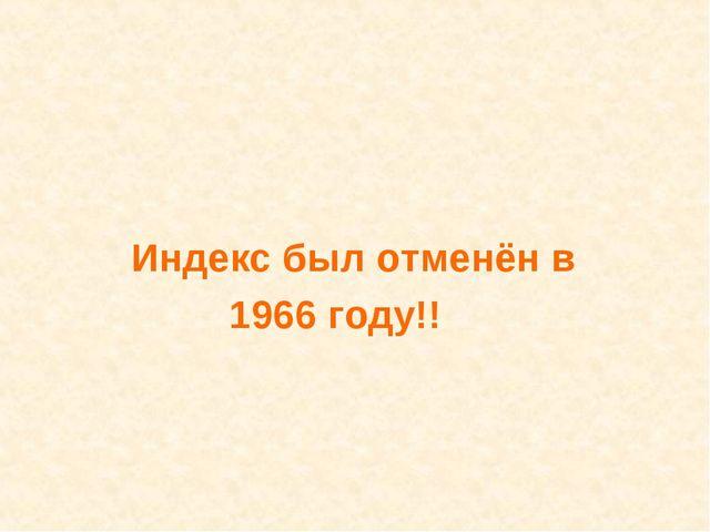 Индекс был отменён в 1966 году!!