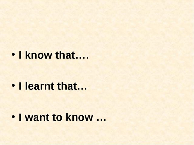 I know that…. I learnt that… I want to know …