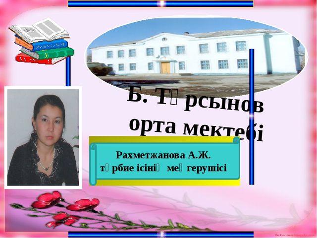 Б. Тұрсынов орта мектебі Рахметжанова А.Ж. тәрбие ісінің меңгерушісі