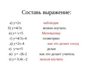 Составь выражение: а) у=2х наблюдая б) у=4/3х можно изучать в) у= х+5 Математ