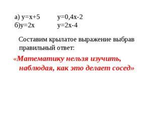 а) у=х+5 у=0,4х-2 б)у=2х у=2х-4 Составим крылатое выражение выбрав правильный
