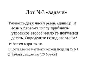Лот №3 «задача» Разность двух чисел равна единице. А если к первому числу при