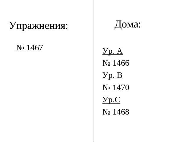 Упражнения: № 1467 Дома: Ур. А № 1466 Ур. В № 1470 Ур.С № 1468