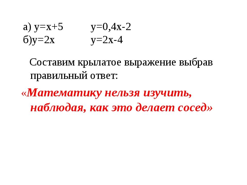 а) у=х+5 у=0,4х-2 б)у=2х у=2х-4 Составим крылатое выражение выбрав правильный...