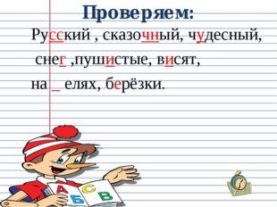 Проверяем: Русский , сказочный, чудесный, снег ,пушистые, висят, на _ елях, б