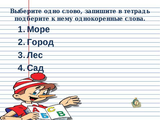 Выберите одно слово, запишите в тетрадь подберите к нему однокоренные слова....