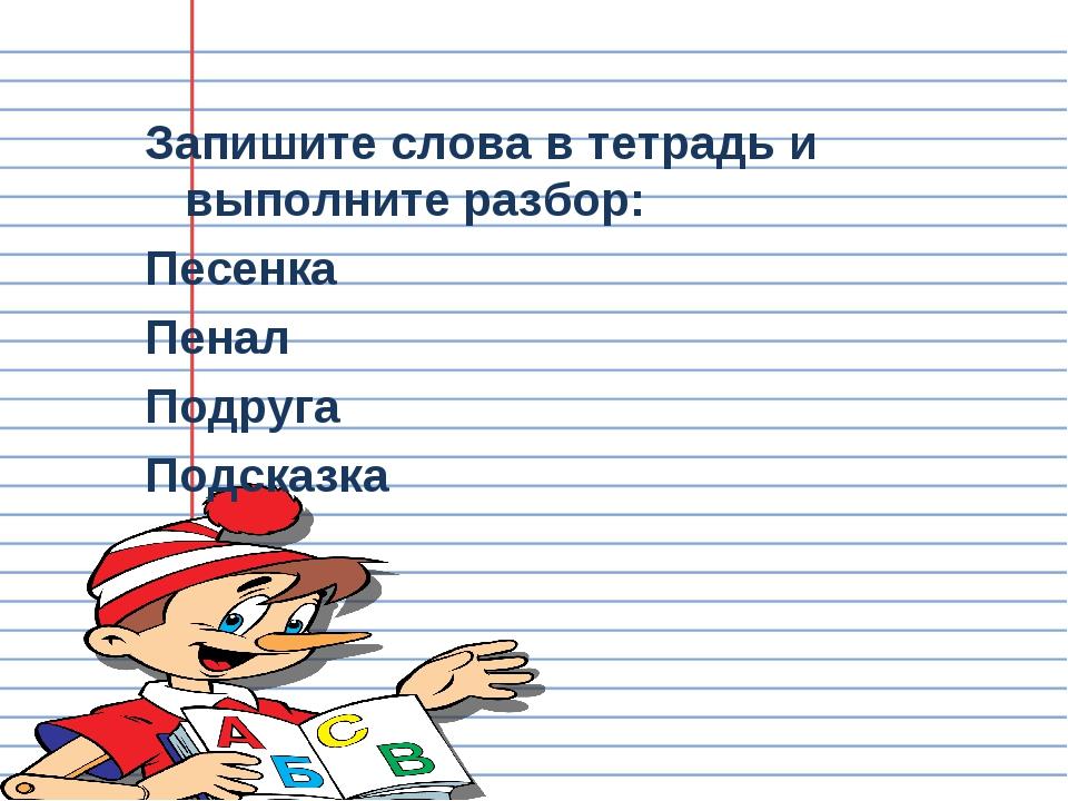 Запишите слова в тетрадь и выполните разбор: Песенка Пенал Подруга Подсказка