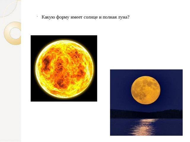 Какую форму имеет солнце и полная луна?