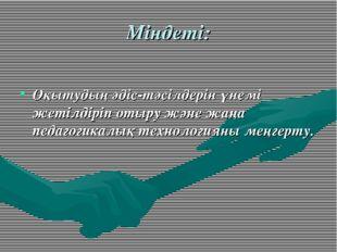 Міндеті: Оқытудың әдіс-тәсілдерін үнемі жетілдіріп отыру және жаңа педагогика