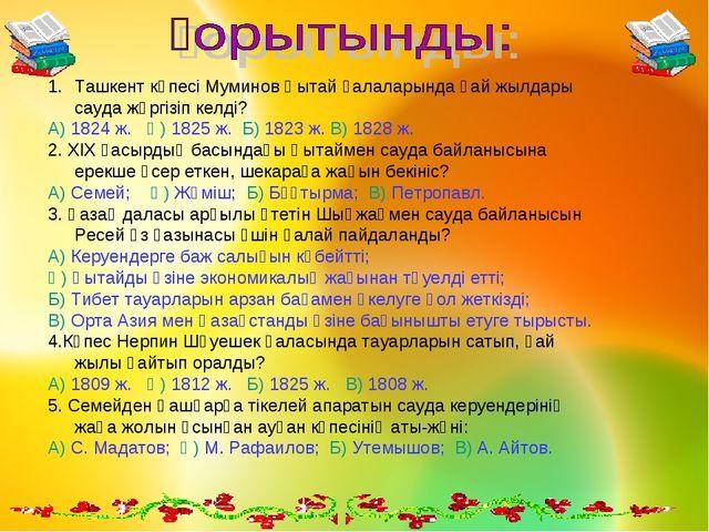 Ташкент көпесі Муминов Қытай қалаларында қай жылдары сауда жүргізіп келді? А)...