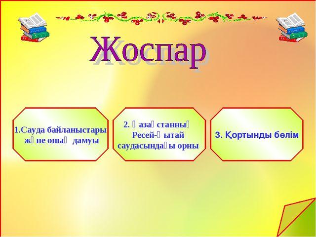 1.Сауда байланыстары және оның дамуы 2. Қазақстанның Ресей-Қытай саудасындағы...