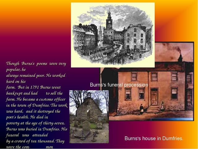 Though Burns's poems were very popular, he always remained poor. He worked ha...