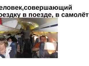 Человек,совершающий поездку в поезде, в самолёте, в автобусе