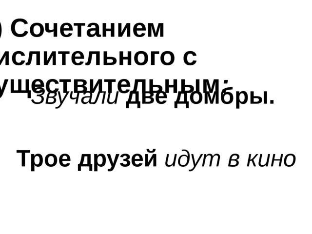 5) Сочетанием числительного с существительным: Звучали две домбры. Трое друзе...